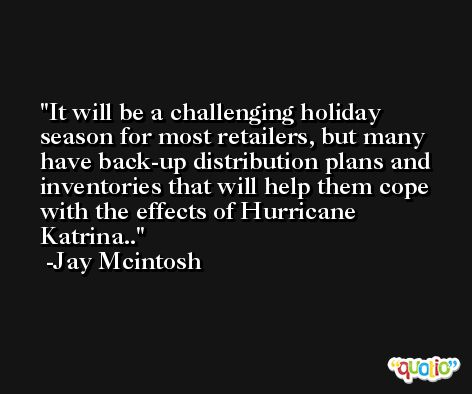 It will be a challenging holiday season for most retailers, but many have back-up distribution plans and inventories that will help them cope with the effects of Hurricane Katrina.. -Jay Mcintosh