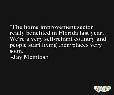 The home improvement sector really benefited in Florida last year. We're a very self-reliant country and people start fixing their places very soon. -Jay Mcintosh