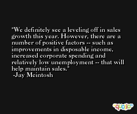 We definitely see a leveling off in sales growth this year. However, there are a number of positive factors -- such as improvements in disposable income, increased corporate spending and relatively low unemployment -- that will help maintain sales. -Jay Mcintosh