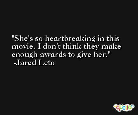 She's so heartbreaking in this movie. I don't think they make enough awards to give her. -Jared Leto