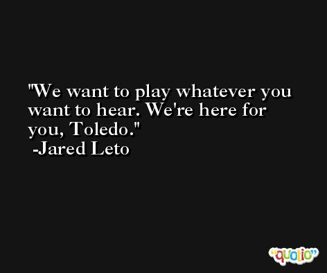 We want to play whatever you want to hear. We're here for you, Toledo. -Jared Leto