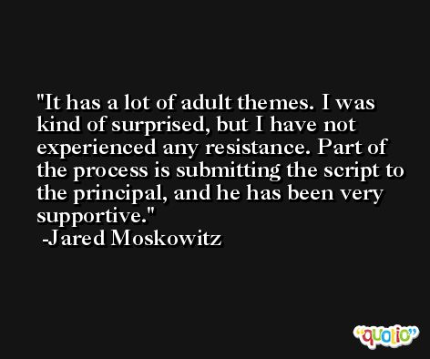 It has a lot of adult themes. I was kind of surprised, but I have not experienced any resistance. Part of the process is submitting the script to the principal, and he has been very supportive. -Jared Moskowitz