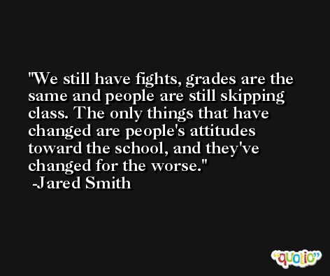 We still have fights, grades are the same and people are still skipping class. The only things that have changed are people's attitudes toward the school, and they've changed for the worse. -Jared Smith