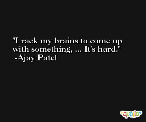 I rack my brains to come up with something, ... It's hard. -Ajay Patel