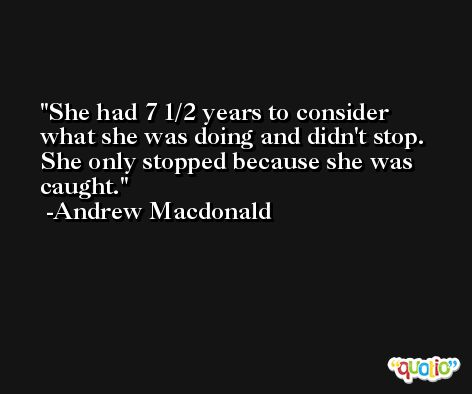 She had 7 1/2 years to consider what she was doing and didn't stop. She only stopped because she was caught. -Andrew Macdonald