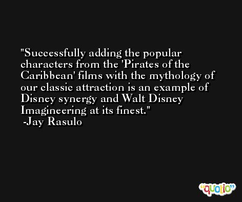 Successfully adding the popular characters from the 'Pirates of the Caribbean' films with the mythology of our classic attraction is an example of Disney synergy and Walt Disney Imagineering at its finest. -Jay Rasulo