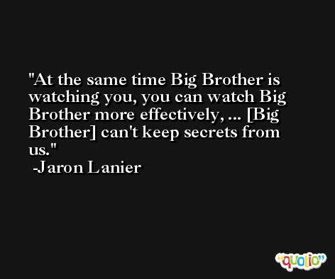 At the same time Big Brother is watching you, you can watch Big Brother more effectively, ... [Big Brother] can't keep secrets from us. -Jaron Lanier
