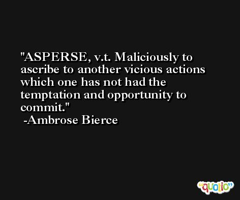 ASPERSE, v.t. Maliciously to ascribe to another vicious actions which one has not had the temptation and opportunity to commit. -Ambrose Bierce