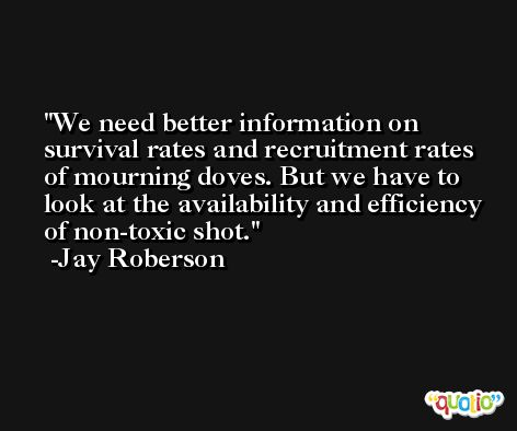 We need better information on survival rates and recruitment rates of mourning doves. But we have to look at the availability and efficiency of non-toxic shot. -Jay Roberson