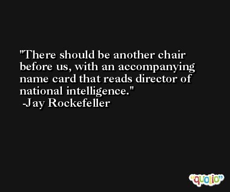There should be another chair before us, with an accompanying name card that reads director of national intelligence. -Jay Rockefeller