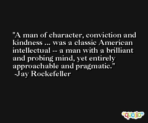 A man of character, conviction and kindness ... was a classic American intellectual -- a man with a brilliant and probing mind, yet entirely approachable and pragmatic. -Jay Rockefeller