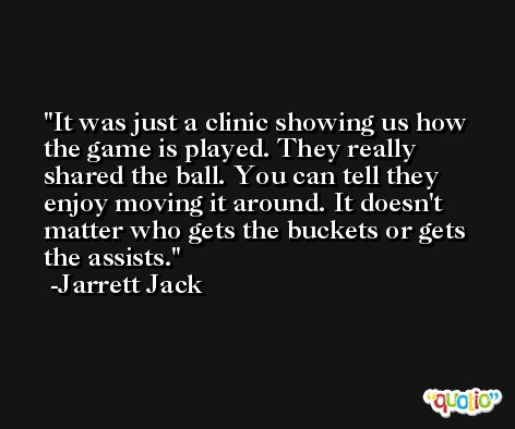 It was just a clinic showing us how the game is played. They really shared the ball. You can tell they enjoy moving it around. It doesn't matter who gets the buckets or gets the assists. -Jarrett Jack
