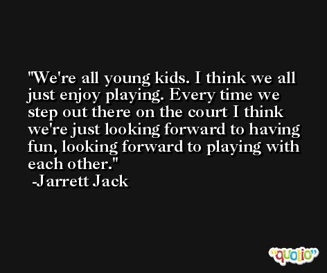 We're all young kids. I think we all just enjoy playing. Every time we step out there on the court I think we're just looking forward to having fun, looking forward to playing with each other. -Jarrett Jack