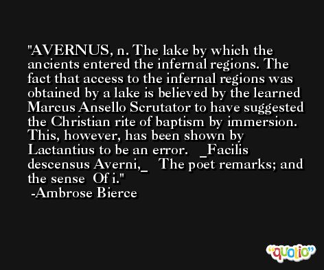 AVERNUS, n. The lake by which the ancients entered the infernal regions. The fact that access to the infernal regions was obtained by a lake is believed by the learned Marcus Ansello Scrutator to have suggested the Christian rite of baptism by immersion. This, however, has been shown by Lactantius to be an error.   _Facilis descensus Averni,_   The poet remarks; and the sense  Of i. -Ambrose Bierce