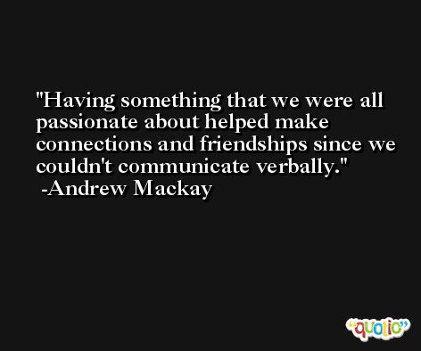Having something that we were all passionate about helped make connections and friendships since we couldn't communicate verbally. -Andrew Mackay