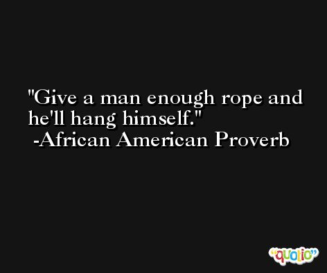 Give a man enough rope and he'll hang himself. -African American Proverb