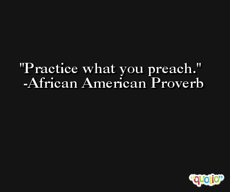 Practice what you preach. -African American Proverb