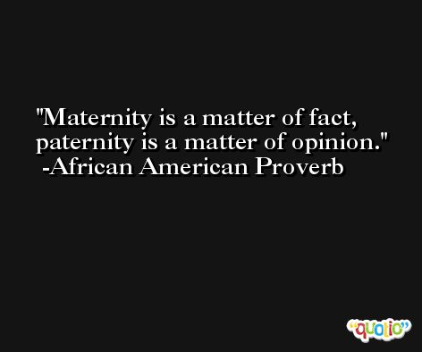 Maternity is a matter of fact, paternity is a matter of opinion. -African American Proverb