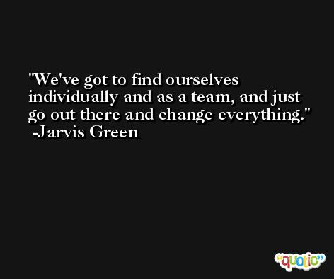 We've got to find ourselves individually and as a team, and just go out there and change everything. -Jarvis Green
