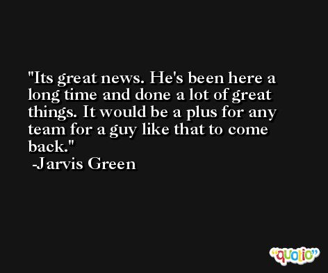 Its great news. He's been here a long time and done a lot of great things. It would be a plus for any team for a guy like that to come back. -Jarvis Green
