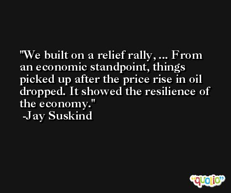 We built on a relief rally, ... From an economic standpoint, things picked up after the price rise in oil dropped. It showed the resilience of the economy. -Jay Suskind