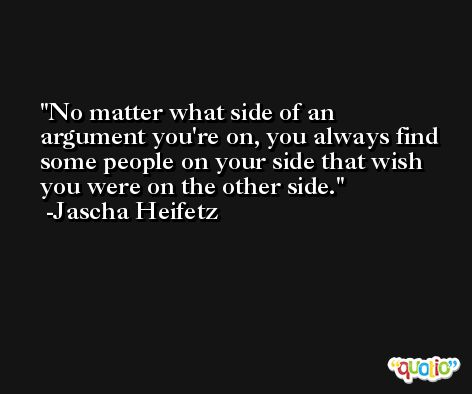 No matter what side of an argument you're on, you always find some people on your side that wish you were on the other side. -Jascha Heifetz