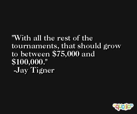 With all the rest of the tournaments, that should grow to between $75,000 and $100,000. -Jay Tigner
