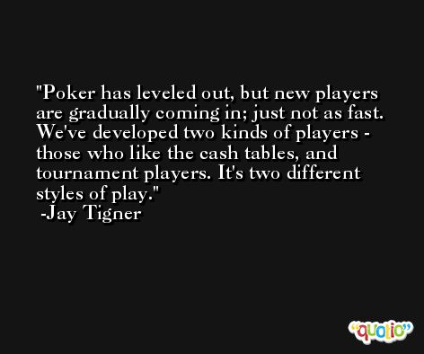Poker has leveled out, but new players are gradually coming in; just not as fast. We've developed two kinds of players - those who like the cash tables, and tournament players. It's two different styles of play. -Jay Tigner