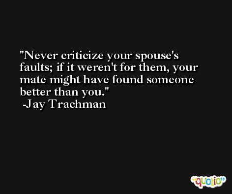 Never criticize your spouse's faults; if it weren't for them, your mate might have found someone better than you. -Jay Trachman