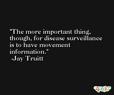 The more important thing, though, for disease surveillance is to have movement information. -Jay Truitt