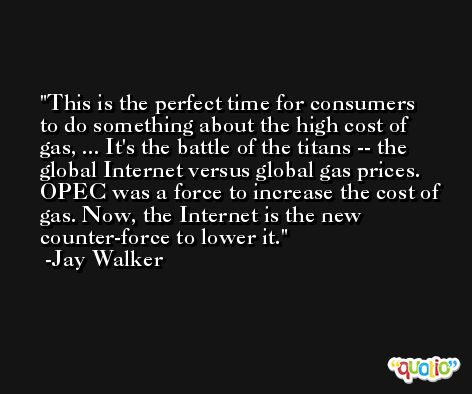 This is the perfect time for consumers to do something about the high cost of gas, ... It's the battle of the titans -- the global Internet versus global gas prices. OPEC was a force to increase the cost of gas. Now, the Internet is the new counter-force to lower it. -Jay Walker