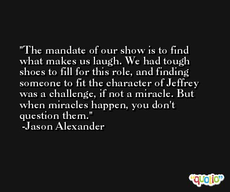 The mandate of our show is to find what makes us laugh. We had tough shoes to fill for this role, and finding someone to fit the character of Jeffrey was a challenge, if not a miracle. But when miracles happen, you don't question them. -Jason Alexander