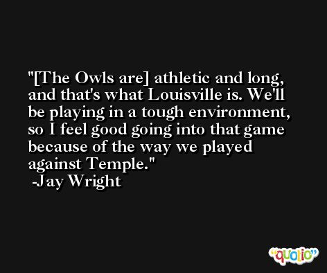 [The Owls are] athletic and long, and that's what Louisville is. We'll be playing in a tough environment, so I feel good going into that game because of the way we played against Temple. -Jay Wright