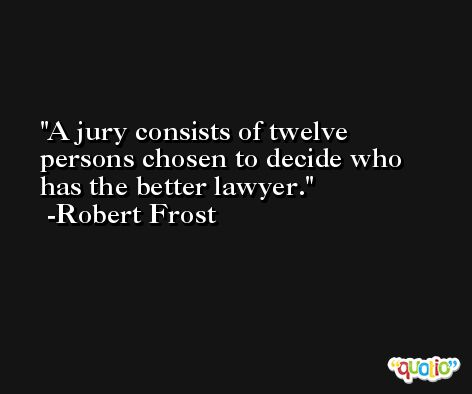 A jury consists of twelve persons chosen to decide who has the better lawyer. -Robert Frost