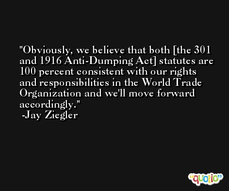 Obviously, we believe that both [the 301 and 1916 Anti-Dumping Act] statutes are 100 percent consistent with our rights and responsibilities in the World Trade Organization and we'll move forward accordingly. -Jay Ziegler