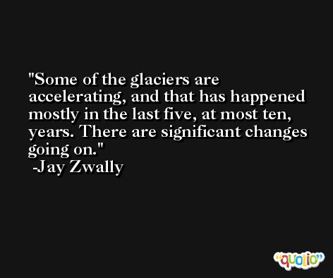 Some of the glaciers are accelerating, and that has happened mostly in the last five, at most ten, years. There are significant changes going on. -Jay Zwally