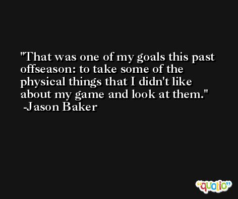 That was one of my goals this past offseason: to take some of the physical things that I didn't like about my game and look at them. -Jason Baker