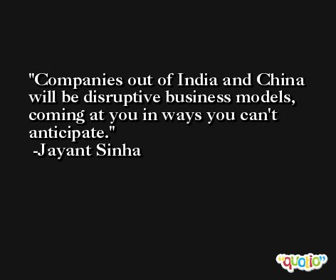 Companies out of India and China will be disruptive business models, coming at you in ways you can't anticipate. -Jayant Sinha