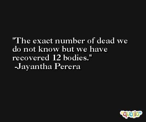 The exact number of dead we do not know but we have recovered 12 bodies. -Jayantha Perera