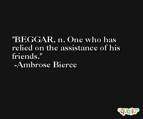 BEGGAR, n. One who has relied on the assistance of his friends. -Ambrose Bierce