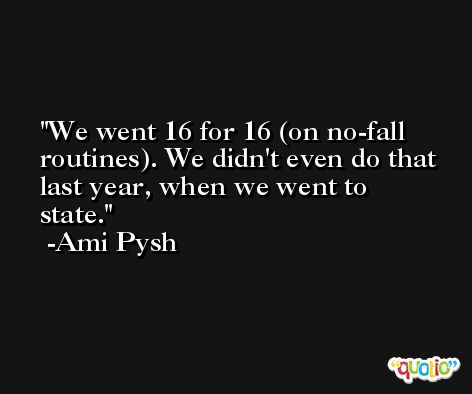 We went 16 for 16 (on no-fall routines). We didn't even do that last year, when we went to state. -Ami Pysh