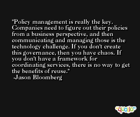 Policy management is really the key. Companies need to figure out their policies from a business perspective, and then communicating and managing those is the technology challenge. If you don't create this governance, then you have chaos. If you don't have a framework for coordinating services, there is no way to get the benefits of reuse. -Jason Bloomberg