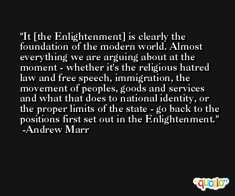 It [the Enlightenment] is clearly the foundation of the modern world. Almost everything we are arguing about at the moment - whether it's the religious hatred law and free speech, immigration, the movement of peoples, goods and services and what that does to national identity, or the proper limits of the state - go back to the positions first set out in the Enlightenment. -Andrew Marr
