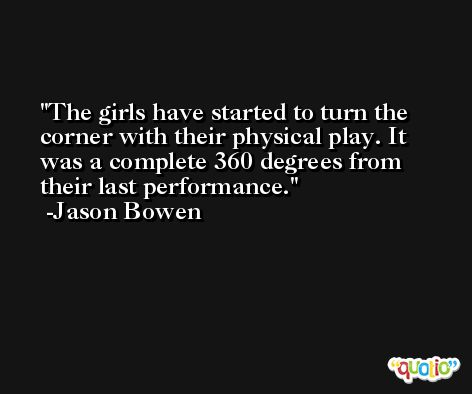 The girls have started to turn the corner with their physical play. It was a complete 360 degrees from their last performance. -Jason Bowen
