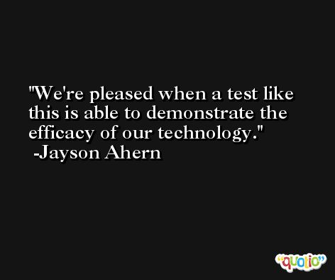 We're pleased when a test like this is able to demonstrate the efficacy of our technology. -Jayson Ahern