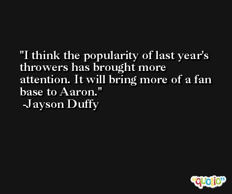 I think the popularity of last year's throwers has brought more attention. It will bring more of a fan base to Aaron. -Jayson Duffy