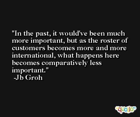 In the past, it would've been much more important, but as the roster of customers becomes more and more international, what happens here becomes comparatively less important. -Jb Groh