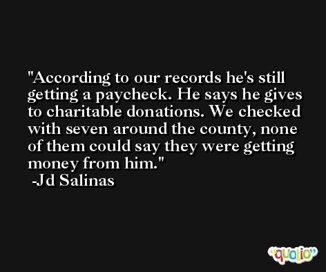 According to our records he's still getting a paycheck. He says he gives to charitable donations. We checked with seven around the county, none of them could say they were getting money from him. -Jd Salinas