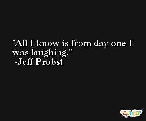 All I know is from day one I was laughing. -Jeff Probst