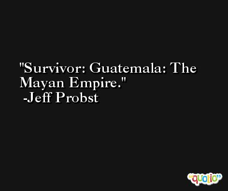 Survivor: Guatemala: The Mayan Empire. -Jeff Probst